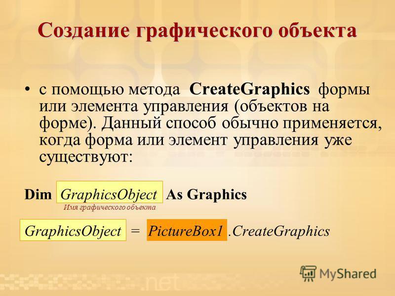 Создание графического объекта с помощью метода CreateGraphics формы или элемента управления (объектов на форме). Данный способ обычно применяется, когда форма или элемент управления уже существуют: Dim GraphicsObject As Graphics Имя графического объе