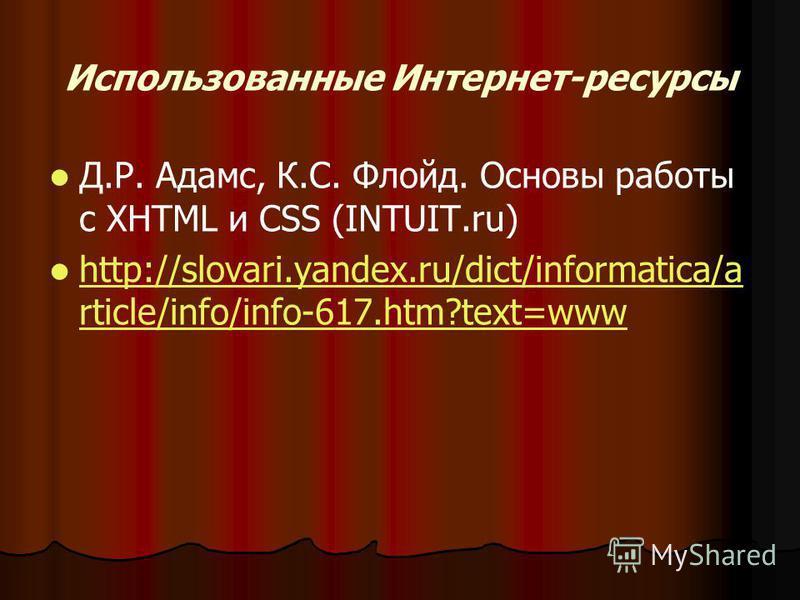 Использованные Интернет-ресурсы Д.Р. Адамс, К.С. Флойд. Основы работы с XHTML и CSS (INTUIT.ru) http://slovari.yandex.ru/dict/informatica/a rticle/info/info-617.htm?text=www http://slovari.yandex.ru/dict/informatica/a rticle/info/info-617.htm?text=ww