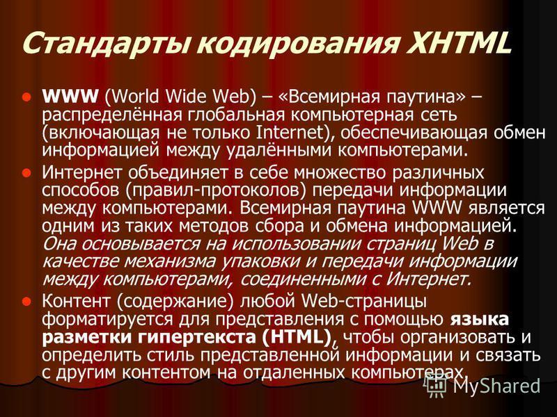 Стандарты кодирования XHTML WWW (World Wide Web) – «Всемирная паутина» – распределённая глобальная компьютерная сеть (включающая не только Internet), обеспечивающая обмен информацией между удалёнными компьютерами. Интернет объединяет в себе множество
