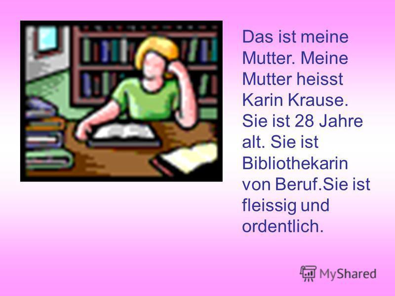 Das ist meine Mutter. Meine Mutter heisst Karin Krause. Sie ist 28 Jahre alt. Sie ist Bibliothekarin von Beruf.Sie ist fleissig und ordentlich.