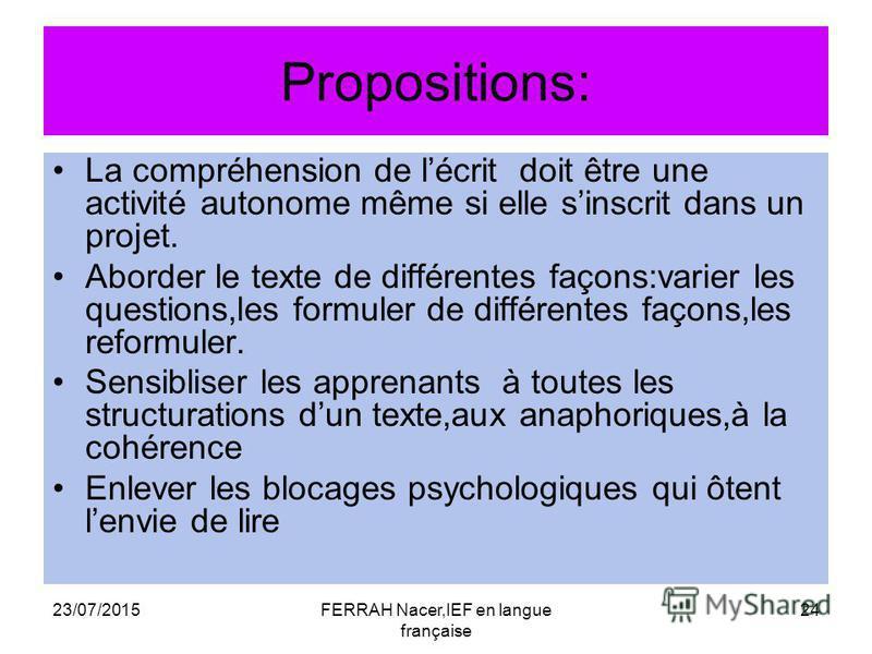 23/07/2015FERRAH Nacer,IEF en langue française 24 Propositions: La compréhension de lécrit doit être une activité autonome même si elle sinscrit dans un projet. Aborder le texte de différentes façons:varier les questions,les formuler de différentes f