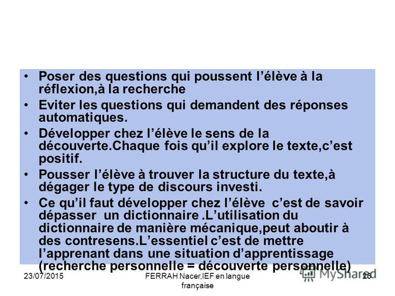 23/07/2015FERRAH Nacer,IEF en langue française 26 Poser des questions qui poussent lélève à la réflexion,à la recherche Eviter les questions qui demandent des réponses automatiques. Développer chez lélève le sens de la découverte.Chaque fois quil exp