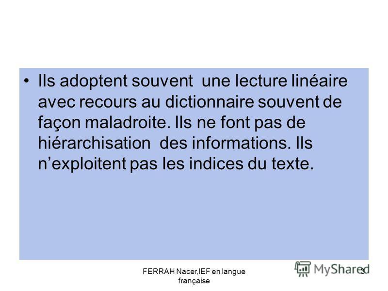 FERRAH Nacer,IEF en langue française 3 Ils adoptent souvent une lecture linéaire avec recours au dictionnaire souvent de façon maladroite. Ils ne font pas de hiérarchisation des informations. Ils nexploitent pas les indices du texte.
