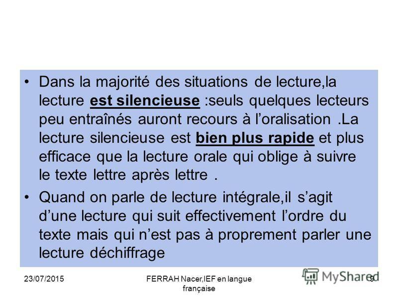 23/07/2015FERRAH Nacer,IEF en langue française 9 Dans la majorité des situations de lecture,la lecture est silencieuse :seuls quelques lecteurs peu entraînés auront recours à loralisation.La lecture silencieuse est bien plus rapide et plus efficace q