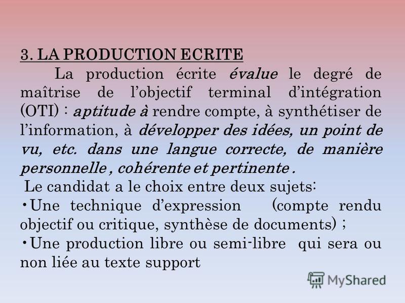 3. LA PRODUCTION ECRITE La production écrite évalue le degré de maîtrise de lobjectif terminal dintégration (OTI) : aptitude à rendre compte, à synthétiser de linformation, à développer des idées, un point de vu, etc. dans une langue correcte, de man