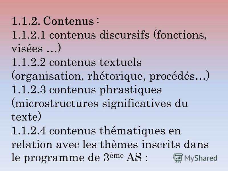 1.1.2. Contenus : 1.1.2.1 contenus discursifs (fonctions, visées …) 1.1.2.2 contenus textuels (organisation, rhétorique, procédés…) 1.1.2.3 contenus phrastiques (microstructures significatives du texte) 1.1.2.4 contenus thématiques en relation avec l