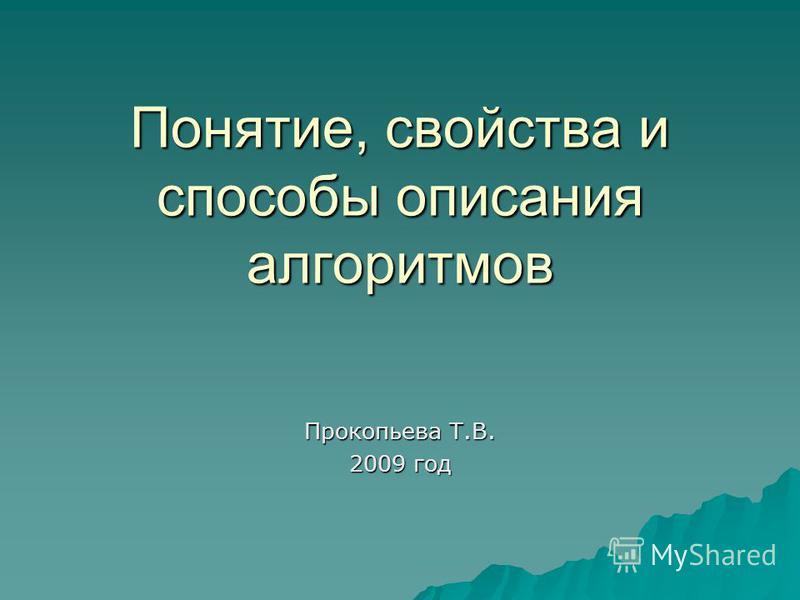 Понятие, свойства и способы описания алгоритмов Прокопьева Т.В. 2009 год