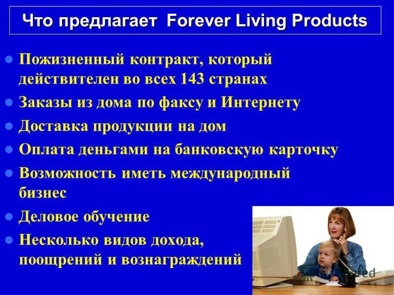 Что предлагает Forever Living Products Пожизненный контракт, который действителен во всех 143 странах Заказы из дома по факсу и Интернету Доставка продукции на дом Оплата деньгами на банковскую карточку Возможность иметь международный бизнес Деловое