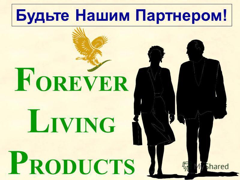 Будьте Нашим Партнером! F OREVER L IVING P RODUCTS
