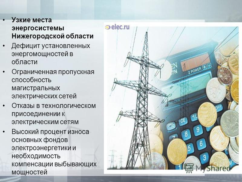 Узкие места энергосистемы Нижегородской области Дефицит установленных энергомощностей в области Ограниченная пропускная способность магистральных электрических сетей Отказы в технологическом присоединении к электрическим сетям Высокий процент износа