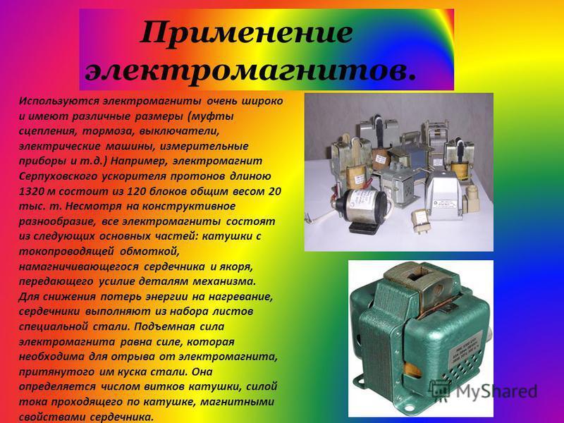Используются электромагниты очень широко и имеют различные размеры (муфты сцепления, тормоза, выключатели, электрические машины, измерительные приборы и т.д.) Например, электромагнит Серпуховского ускорителя протонов длиною 1320 м состоит из 120 блок