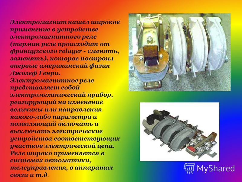 Электромагнит нашел широкое применение в устройстве электромагнитного реле (термин реле происходит от французского relayer - сменять, заменять), которое построил впервые американский физик Джозеф Генри. Электромагнитное реле представляет собой электр