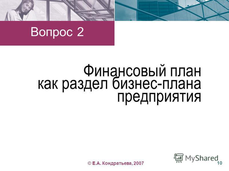 Финансовый план как раздел бизнес-плана предприятия Вопрос 2 10 © Е.А. Кондратьева, 2007