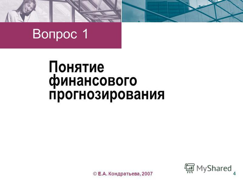 Понятие финансового прогнозирования Вопрос 1 4 © Е.А. Кондратьева, 2007