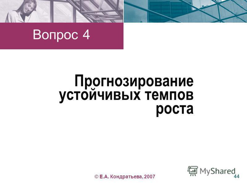 Прогнозирование устойчивых темпов роста Вопрос 4 44 © Е.А. Кондратьева, 2007