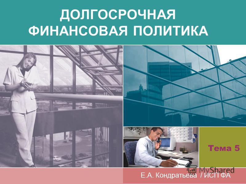ДОЛГОСРОЧНАЯ ФИНАНСОВАЯ ПОЛИТИКА Е.А. Кондратьева / ИСП ФА Тема 5