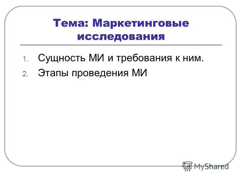 Тема: Маркетинговые исследования 1. Сущность МИ и требования к ним. 2. Этапы проведения МИ