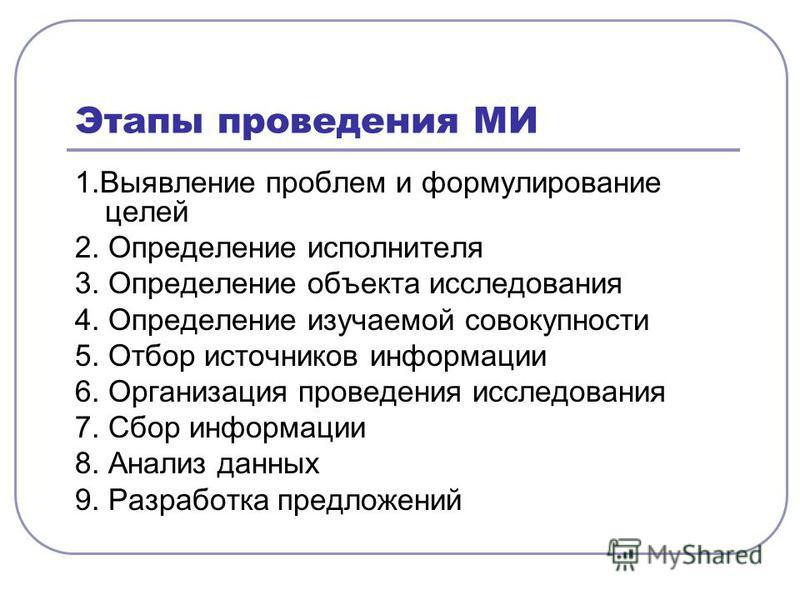 Этапы проведения МИ 1. Выявление проблем и формулирование целей 2. Определение исполнителя 3. Определение объекта исследования 4. Определение изучаемой совокупности 5. Отбор источников информации 6. Организация проведения исследования 7. Сбор информа