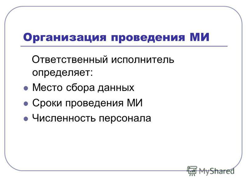 Организация проведения МИ Ответственный исполнитель определяет: Место сбора данных Сроки проведения МИ Численность персонала