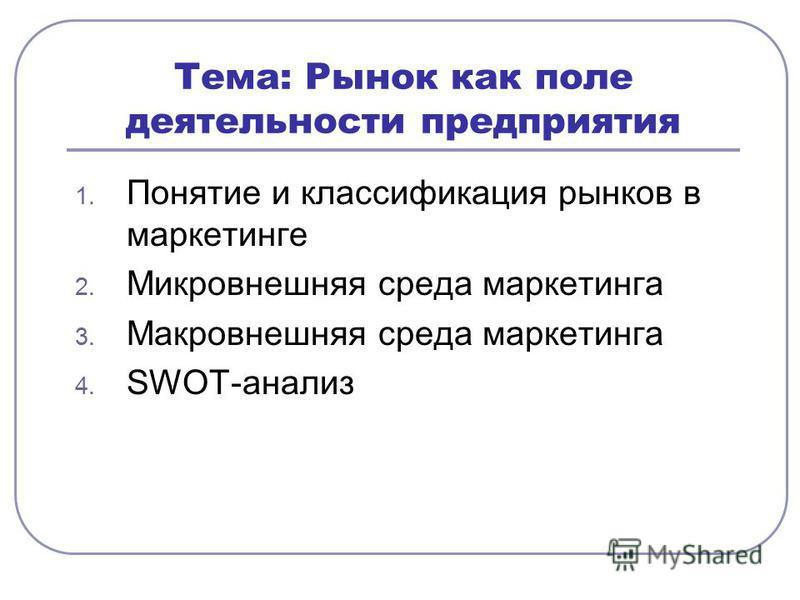 Тема: Рынок как поле деятельности предприятия 1. Понятие и классификация рынков в маркетинге 2. Микровнешняя среда маркетинга 3. Макровнешняя среда маркетинга 4. SWOT-анализ