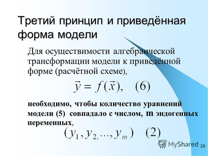 29 Третий принцип и приведённая форма модели Для осуществимости алгебраической трансформации модели к приведённой форме (расчётной схеме ), необходимо, чтобы количество уравнений модели (5) совпадало с числом, m эндогенных переменных,