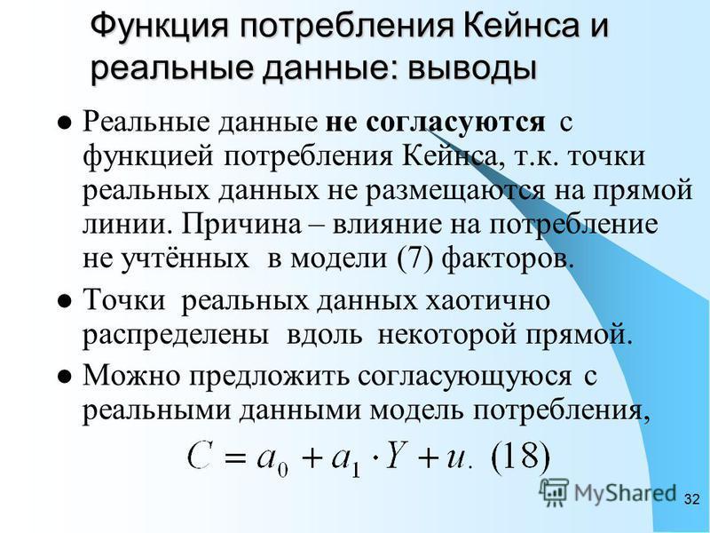 32 Функция потребления Кейнса и реальные данные: выводы Реальные данные не согласуются с функцией потребления Кейнса, т.к. точки реальных данных не размещаются на прямой линии. Причина – влияние на потребление не учтённых в модели (7) факторов. Точки
