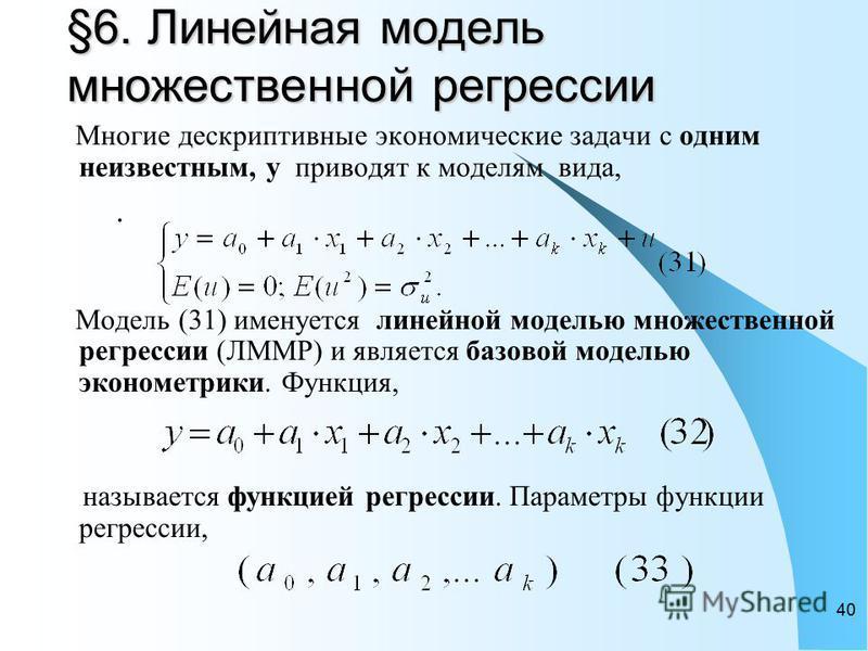 40 §6. Линейная модель множественной регрессии. Многие дескриптивные экономические задачи с одним неизвестным, y приводят к моделям вида, Модель (31) именуется линейной моделью множественной регрессии (ЛММР) и является базовой моделью эконометрики. Ф