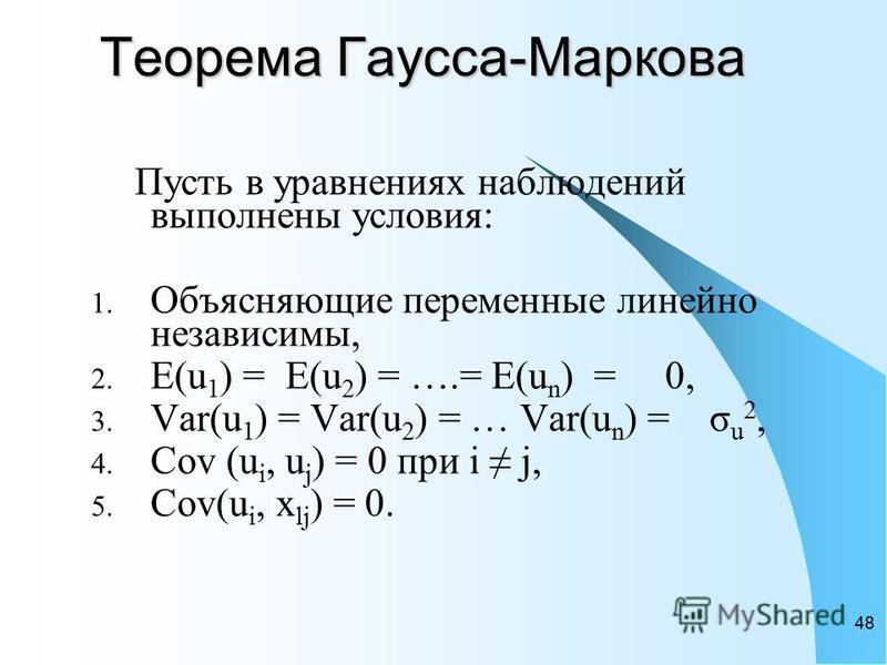48 Теорема Гаусса-Маркова Теорема Гаусса-Маркова Пусть в уравнениях наблюдений выполнены условия: 1. Объясняющие переменные линейно независимы, 2. E(u 1 ) = E(u 2 ) = ….= E(u n ) = 0, 3. Var(u 1 ) = Var(u 2 ) = … Var(u n ) = σ u 2, 4. Cov (u i, u j )