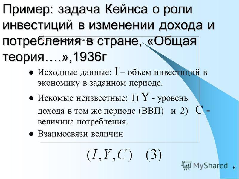 5 Пример: задача Кейнса о роли инвестиций в изменении дохода и потребления в стране, «Общая теория….»,1936 г Исходные данные: I – объем инвестиций в экономику в заданном периоде. Искомые неизвестные: 1) Y - уровень дохода в том же периоде (ВВП) и 2)