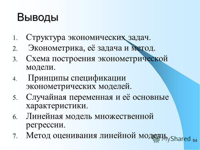54 Выводы 1. Структура экономических задач. 2. Эконометрика, её задача и метод. 3. Схема построения эконометрической модели. 4. Принципы спецификации эконометрических моделей. 5. Случайная переменная и её основные характеристики. 6. Линейная модель м