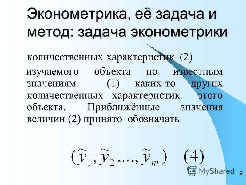 9 Эконометрика, её задача и метод: задача эконометрики количественных характеристик (2) изучаемого объекта по известным значениям (1) каких-то других количественных характеристик этого объекта. Приближённые значения величин (2) принято обозначать