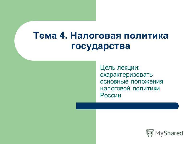 Тема 4. Налоговая политика государства Цель лекции: охарактеризовать основные положения налоговой политики России