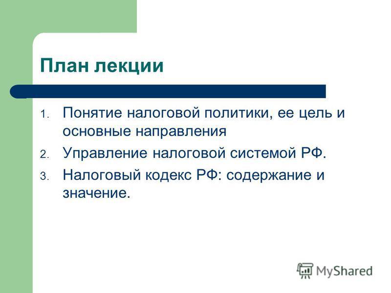 План лекции 1. Понятие налоговой политики, ее цель и основные направления 2. Управление налоговой системой РФ. 3. Налоговый кодекс РФ: содержание и значение.