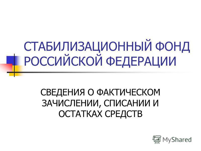 СТАБИЛИЗАЦИОННЫЙ ФОНД РОССИЙСКОЙ ФЕДЕРАЦИИ СВЕДЕНИЯ О ФАКТИЧЕСКОМ ЗАЧИСЛЕНИИ, СПИСАНИИ И ОСТАТКАХ СРЕДСТВ