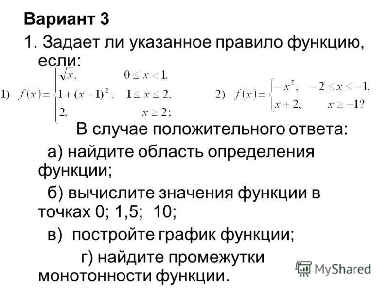 Вариант 3 1. Задает ли указанное правило функцию, если: В случае положительного ответа: а) найдите область определения функции; б) вычислите значения функции в точках 0; 1,5; 10; в) постройте график функции; г) найдите промежутки монотонности функции