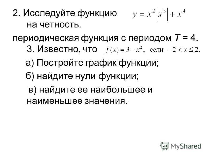 2. Исследуйте функцию на четность. периодическая функция с периодом Т = 4. 3. Известно, что а) Постройте график функции; б) найдите нули функции; в) найдите ее наибольшее и наименьшее значения.