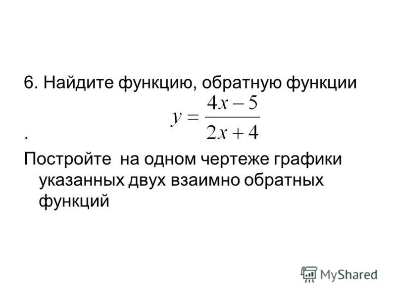 6. Найдите функцию, обратную функции. Постройте на одном чертеже графики указанных двух взаимно обратных функций