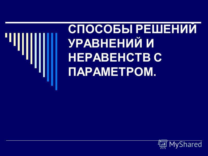 СПОСОБЫ РЕШЕНИЙ УРАВНЕНИЙ И НЕРАВЕНСТВ С ПАРАМЕТРОМ.