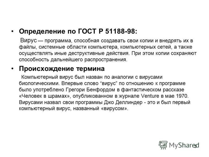 3 Определение по ГОСТ Р 51188-98: Вирус программа, способная создавать свои копии и внедрять их в файлы, системные области компьютера, компьютерных сетей, а также осуществлять иные деструктивные действия. При этом копии сохраняют способность дальнейш