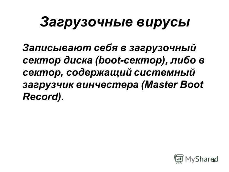 8 Загрузочные вирусы Записывают себя в загрузочный сектор диска (boot-сектор), либо в сектор, содержащий системный загрузчик винчестера (Master Boot Record).