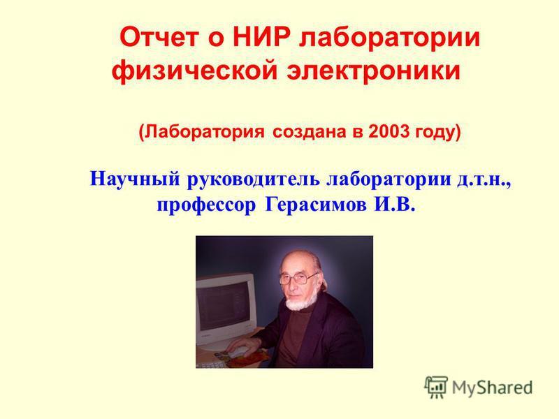 Отчет о НИР лаборатории физической электроники (Лаборатория создана в 2003 году) Научный руководитель лаборатории д.т.н., профессор Герасимов И.В.