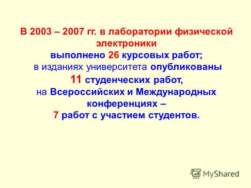 В 2003 – 2007 гг. в лаборатории физической электроники выполнено 26 курсовых работ; в изданиях университета опубликованы 11 студенческих работ, на Всероссийских и Международных конференциях – 7 работ с участием студентов.