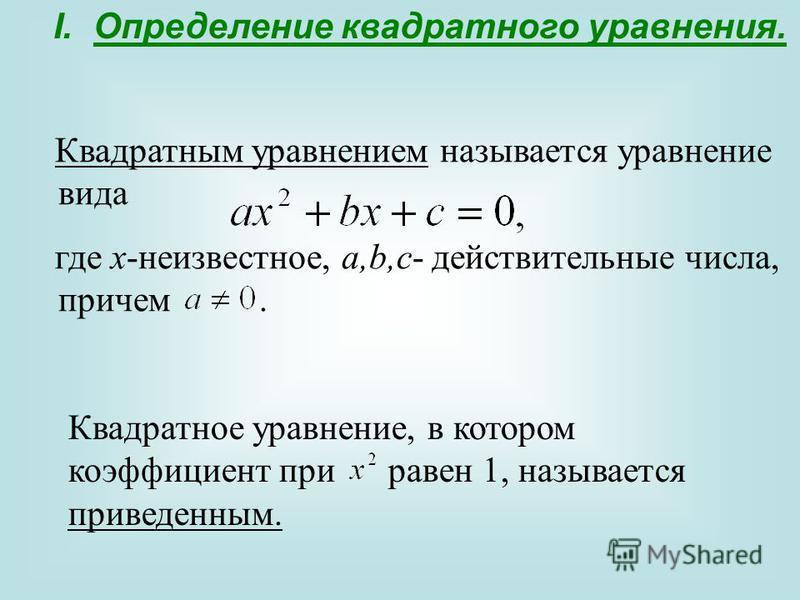 I.Определение квадратного уравнения. Квадратным уравнением называется уравнение вида где x-неизвестное, a,b,c- действительные числа, причем. Квадратное уравнение, в котором коэффициент при равен 1, называется приведенным.