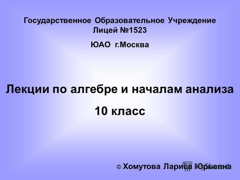 Государственное Образовательное Учреждение Лицей 1523 ЮАО г.Москва Лекции по алгебре и началам анализа 10 класс © Хомутова Лариса Юрьевна