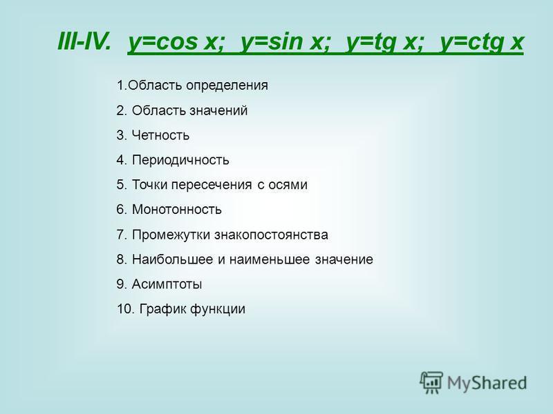 III-IV. y=cos x; y=sin x; y=tg x; y=ctg x 1. Область определения 2. Область значений 3. Четность 4. Периодичность 5. Точки пересечения с осями 6. Монотонность 7. Промежутки знакопостоянства 8. Наибольшее и наименьшее значение 9. Асимптоты 10. График