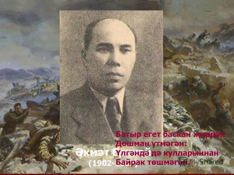 Әхмәт Ерикәй (1902-1967) Батыр егет баскан җирдән Дошман үтмәгән: Үлгәндә дә кулларыннан Байрак төшмәгән.
