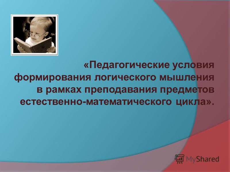 «Педагогические условия формирования логического мышления в рамках преподавания предметов естественно-математического цикла».