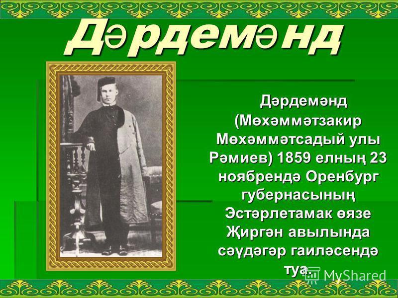 Дәрдемәнд Дәрдемәнд (Мөхәммәтзакир Мөхәммәтсадый улы Рәмиев) 1859 елның 23 ноябрендә Оренбург губернасының Эстәрлетамак өязе Җиргән авылында сәүдәгәр гаиләсендә туа. Дәрдемәнд (Мөхәммәтзакир Мөхәммәтсадый улы Рәмиев) 1859 елның 23 ноябрендә Оренбург