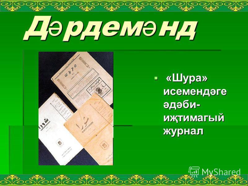 Д ә рдем ә нд Д ә рдем ә нд «Шура» исемендәге әдәби- иҗтимагый журнал «Шура» исемендәге әдәби- иҗтимагый журнал