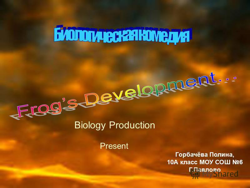Biology Production Present Горбачёва Полина, 10А класс МОУ СОШ 6 Г.Павлово